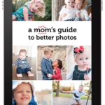 A Mom's Guide to Better Photos: A Beginning Photography Class for Moms With Any Type of Camera